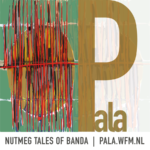 Exhibition: PALA – Nutmeg Tales of Banda